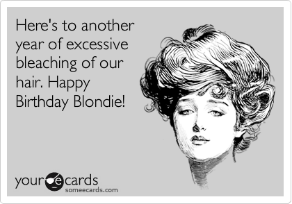 Here's to another  year of excessive bleaching of our hair. Happy Birthday Blondie!