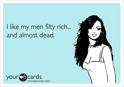 I like my men filty rich... and almost dead.