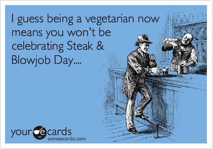 I guess being a vegetarian now means you won't be celebrating Steak & Blowjob Day....