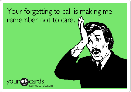Your forgetting to call is making me remember not to care.