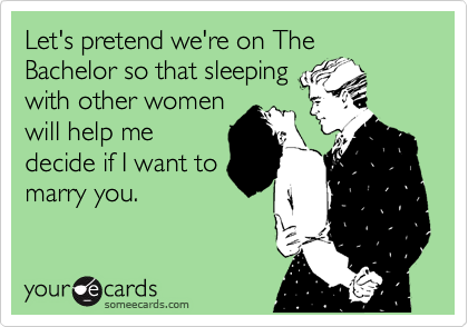 Let's pretend we're on The Bachelor so that sleeping with other women will help me decide if I want to marry you.