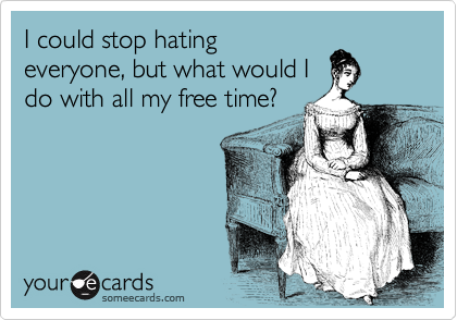 I could stop hating everyone, but what would I do with all my free time?