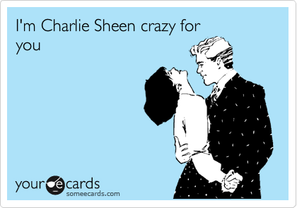 I'm Charlie Sheen crazy for you
