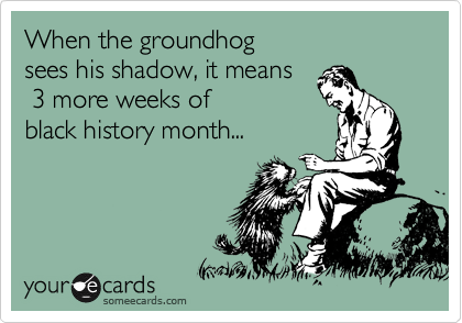 When the groundhog  sees his shadow, it means  3 more weeks of  black history month...