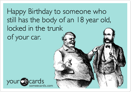 Happy Birthday to someone who still has the body of an 18 year old, locked in the trunk of your car.
