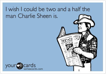 I wish I could be two and a half the man Charlie Sheen is.
