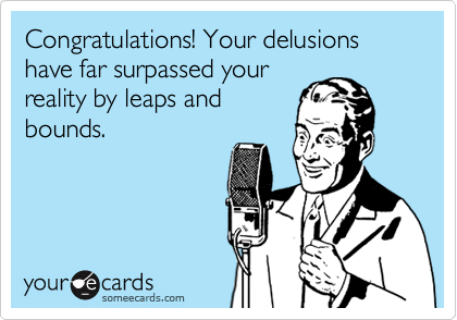 Congratulations! Your delusions have far surpassed your reality by leaps and bounds.
