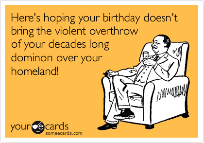 Here's hoping your birthday doesn't bring the violent overthrow of your decades long dominon over your homeland!