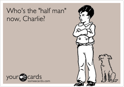 "Who's the ""half man"" now, Charlie?"