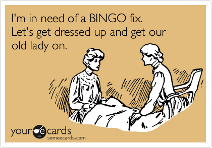 I'm in need of a BINGO fix.   Let's get dressed up and get our old lady on.