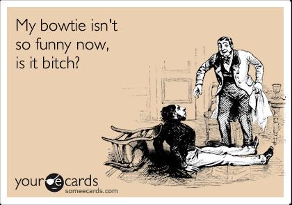 My bowtie isn't so funny now, is it bitch?