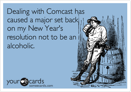 Dealing with Comcast has  caused a major set back on my New Year's resolution not to be an alcoholic.