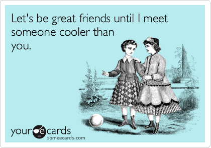 Let's be great friends until I meet someone cooler than you.