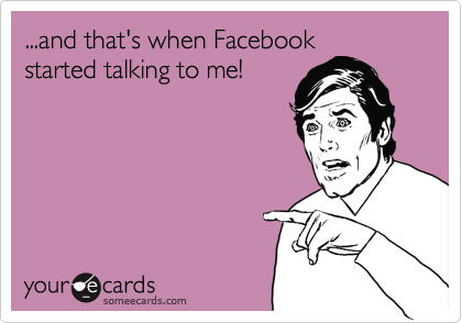 ...and that's when Facebook started talking to me!