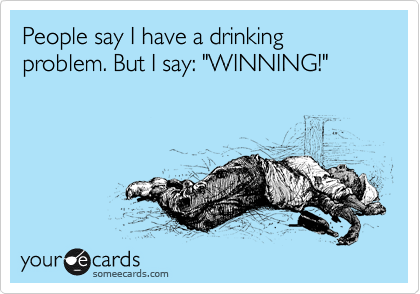 """People say I have a drinking problem. But I say: """"WINNING!"""""""