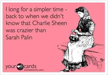 I long for a simpler time - back to when we didn't know that Charlie Sheen was crazier than Sarah Palin