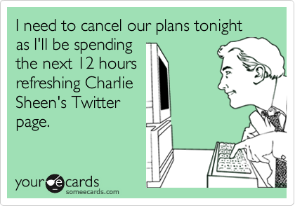 I need to cancel our plans tonight as I'll be spending the next 12 hours refreshing Charlie Sheen's Twitter page.