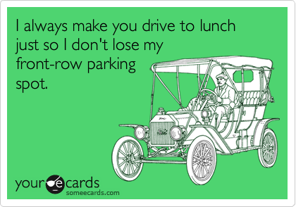 I always make you drive to lunch just so I don't lose my front-row parking spot.
