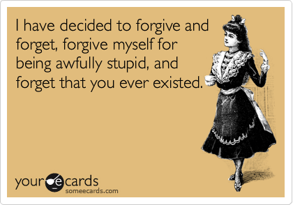 I have decided to forgive and forget, forgive myself for being awfully stupid, and forget that you ever existed.
