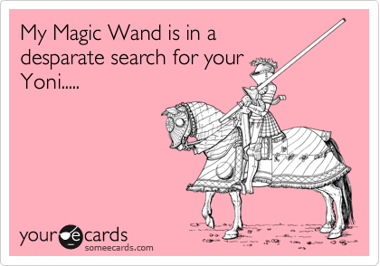 My Magic Wand is in a desparate search for your Yoni.....