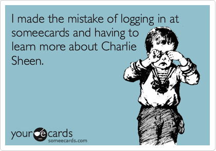 I made the mistake of logging in at someecards and having to learn more about Charlie Sheen.