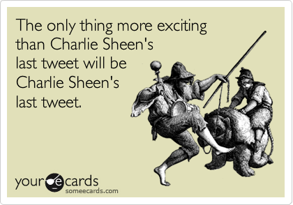 The only thing more exciting  than Charlie Sheen's  last tweet will be  Charlie Sheen's last tweet.
