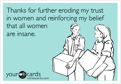 Thanks for further eroding my trust in women and reinforcing my belief that all women  are insane.