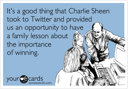 It's a good thing that Charlie Sheen took to Twitter and provided us an opportunity to have a family lesson about the importance of winning.