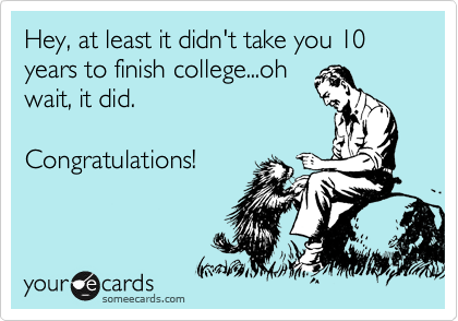 Hey, at least it didn't take you 10 years to finish college...oh wait, it did.   Congratulations!