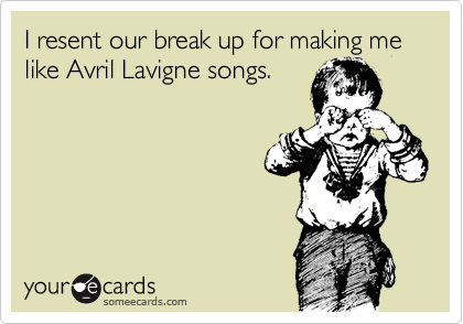 I resent our break up for making me like Avril Lavigne songs.