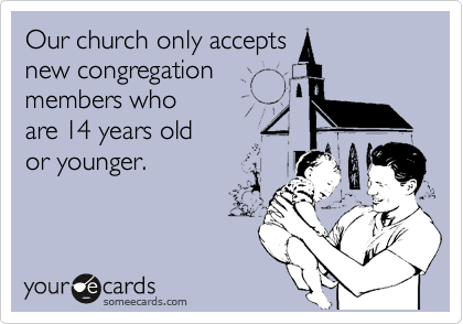 Our church only accepts  new congregation members who  are 14 years old  or younger.