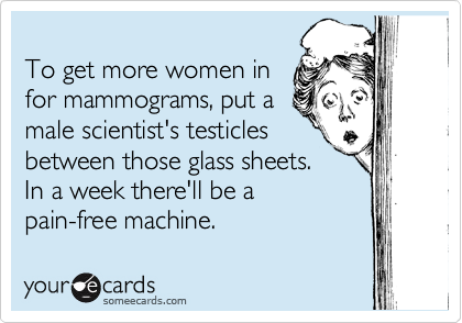 To get more women in  for mammograms, put a male scientist's testicles between those glass sheets.  In a week there'll be a  pain-free machine.