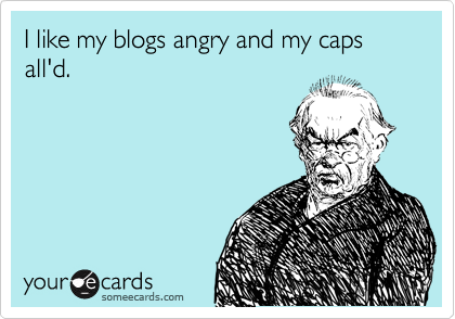 Funny Confession Ecard: I like my blogs angry and my caps all'd.