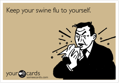 Keep your swine flu to yourself.