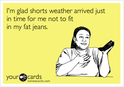 I'm glad shorts weather arrived just in time for me not to fit in my fat jeans.