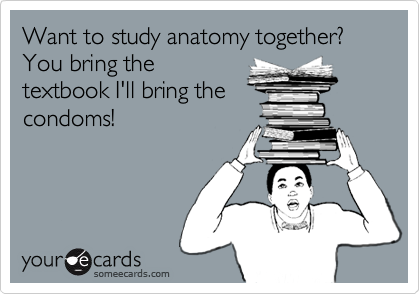 Want to study anatomy together? You bring the textbook I'll bring the condoms!