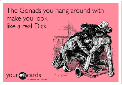 The Gonads you hang around with make you look  like a real Dick.