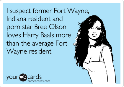 I suspect former Fort Wayne, Indiana resident and porn star Bree Olson loves Harry Baals more than the average Fort Wayne resident.
