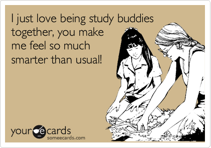 I just love being study buddies together, you make me feel so much smarter than usual!