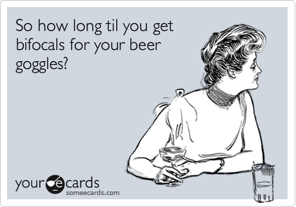 So how long til you get bifocals for your beer goggles?