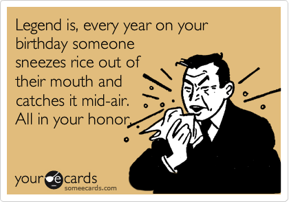 Legend is, every year on your birthday someone sneezes rice out of  their mouth and catches it mid-air. All in your honor.