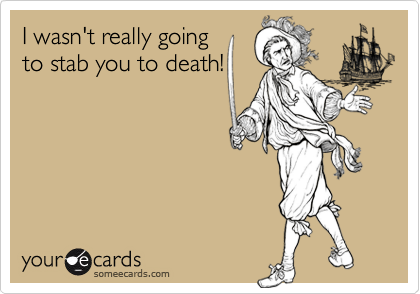 I wasn't really going  to stab you to death!