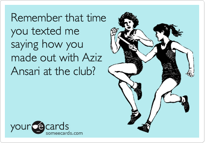 Remember that time you texted me saying how you made out with Aziz Ansari at the club?