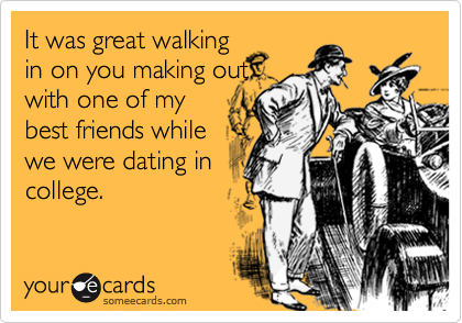 It was great walking in on you making out with one of my best friends while we were dating in college.