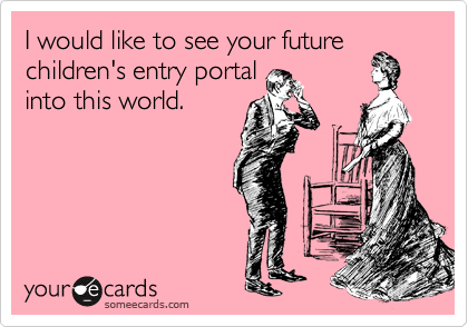 I would like to see your future children's entry portal into this world.