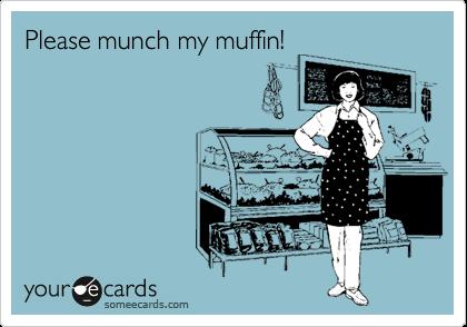 Please munch my muffin!