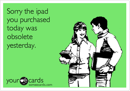 Sorry the ipad  you purchased  today was  obsolete yesterday.