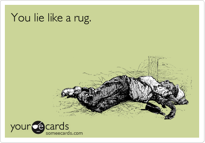 You Lie Like A Rug.