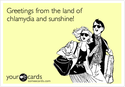 Greetings from the land of chlamydia and sunshine!