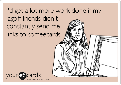 I'd get a lot more work done if my jagoff friends didn't constantly send me links to someecards.